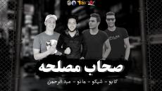 "مهرجان "" صحاب مصلحه "" كابو – شيكو – مانو – عبد الرحمن"